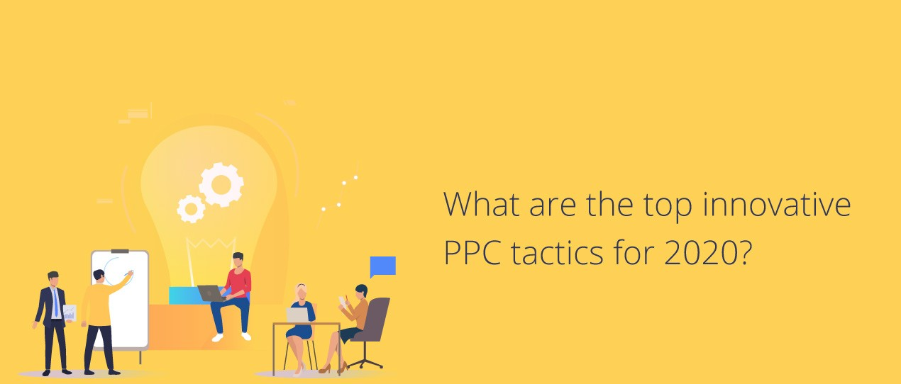 What are the top innovative PPC tactics for 2020?